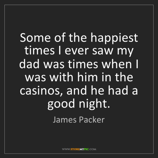 James Packer: Some of the happiest times I ever saw my dad was times...
