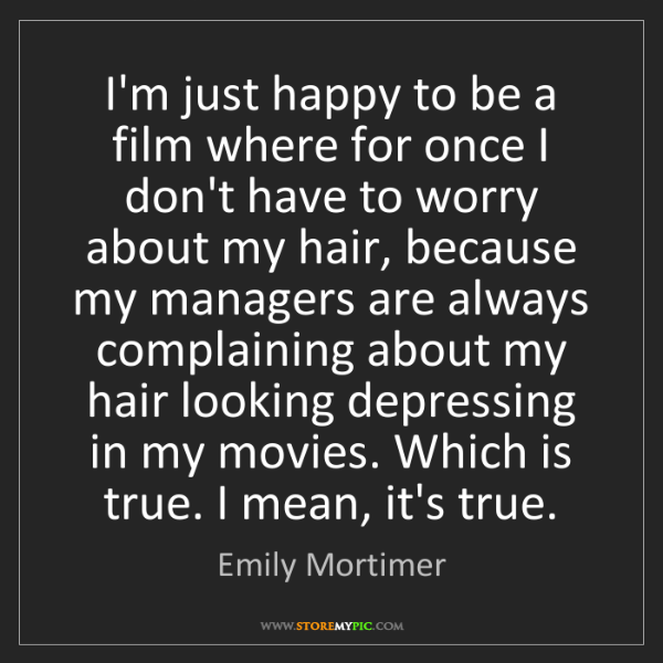 Emily Mortimer: I'm just happy to be a film where for once I don't have...