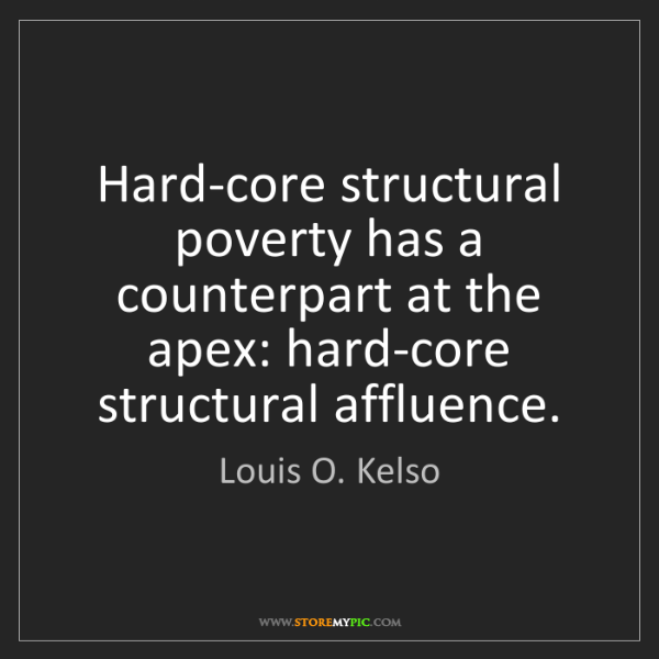 Louis O. Kelso: Hard-core structural poverty has a counterpart at the...