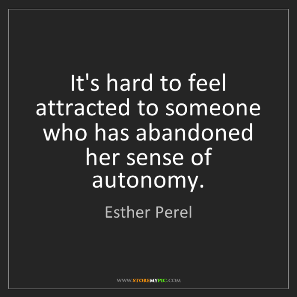 Esther Perel: It's hard to feel attracted to someone who has abandoned...