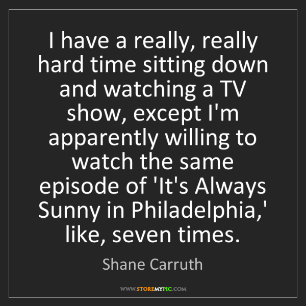 Shane Carruth: I have a really, really hard time sitting down and watching...