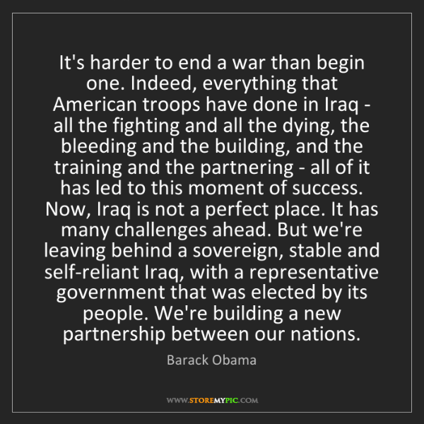 Barack Obama: It's harder to end a war than begin one. Indeed, everything...