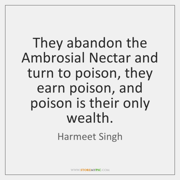 They abandon the Ambrosial Nectar and turn to poison, they earn poison, ...