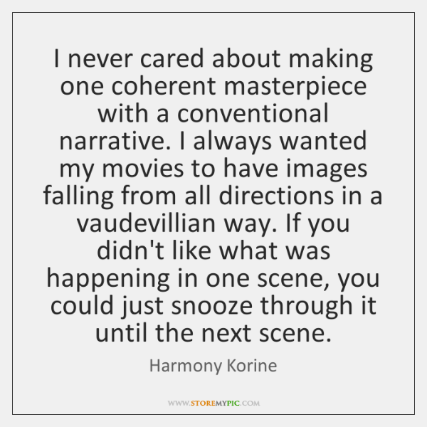 I never cared about making one coherent masterpiece with a conventional narrative. ...