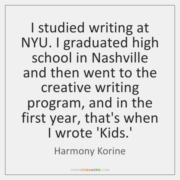 I studied writing at NYU. I graduated high school in Nashville and ...