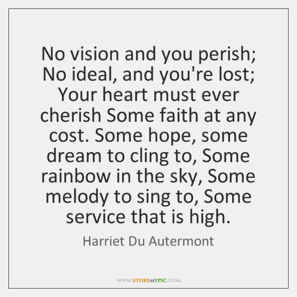 No vision and you perish; No ideal, and you're lost; Your heart ...