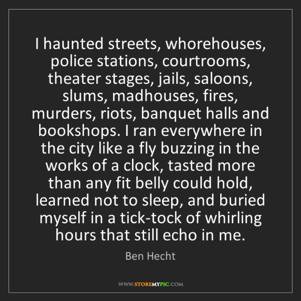 Ben Hecht: I haunted streets, whorehouses, police stations, courtrooms,...