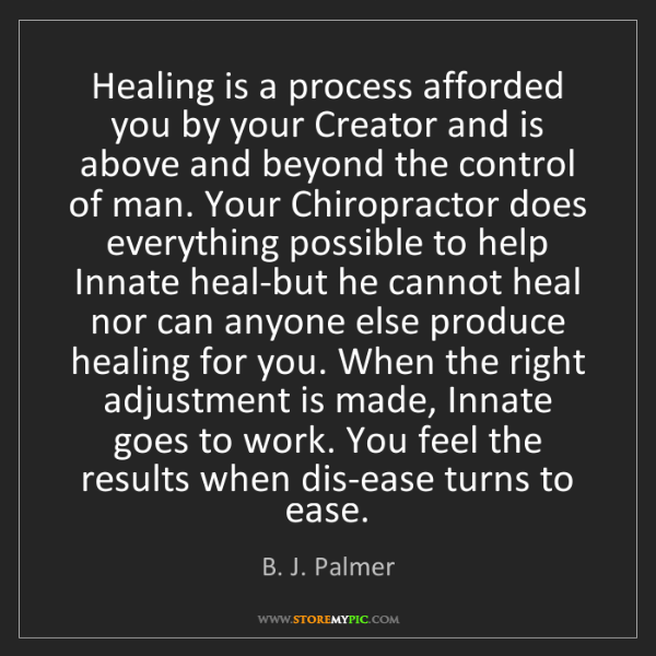 B. J. Palmer: Healing is a process afforded you by your Creator and...