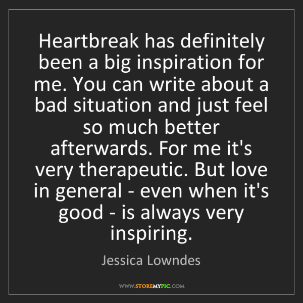 Jessica Lowndes: Heartbreak has definitely been a big inspiration for...