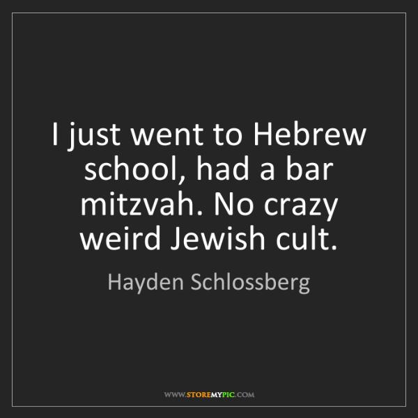 Hayden Schlossberg: I just went to Hebrew school, had a bar mitzvah. No crazy...