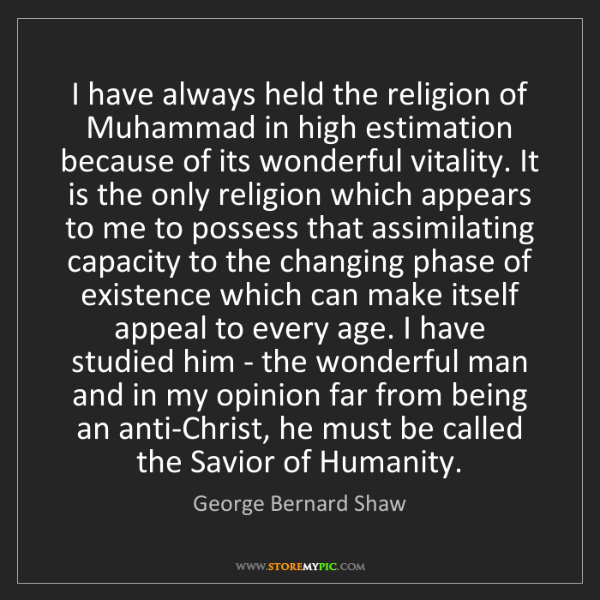 George Bernard Shaw: I have always held the religion of Muhammad in high estimation...