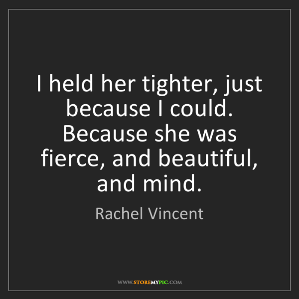 Rachel Vincent: I held her tighter, just because I could. Because she...