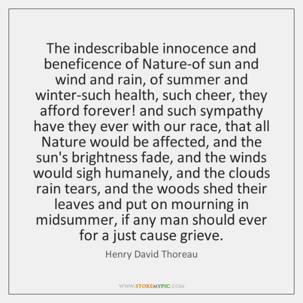The indescribable innocence and beneficence of Nature-of sun and wind and rain, ...