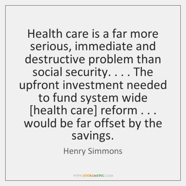 Health care is a far more serious, immediate and destructive problem than ...