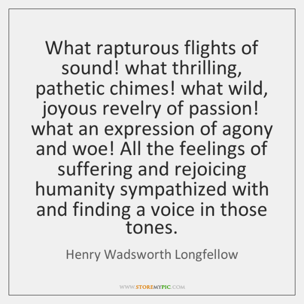 What rapturous flights of sound! what thrilling, pathetic chimes! what wild, joyous ...