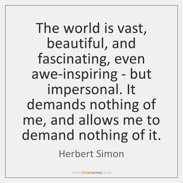 The world is vast, beautiful, and fascinating, even awe-inspiring - but impersonal. ...