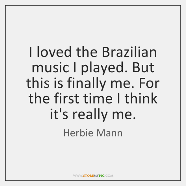 I loved the Brazilian music I played. But this is finally me. ...