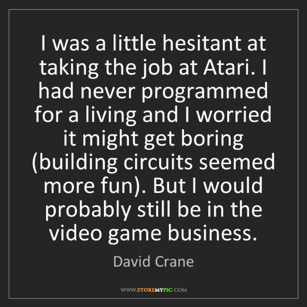 David Crane: I was a little hesitant at taking the job at Atari. I...
