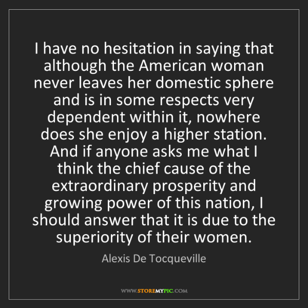 Alexis De Tocqueville: I have no hesitation in saying that although the American...