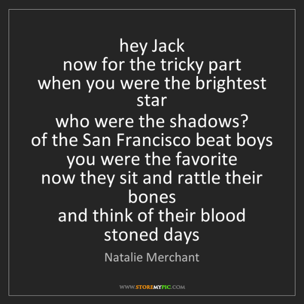 Natalie Merchant: hey Jack   now for the tricky part   when you were the...