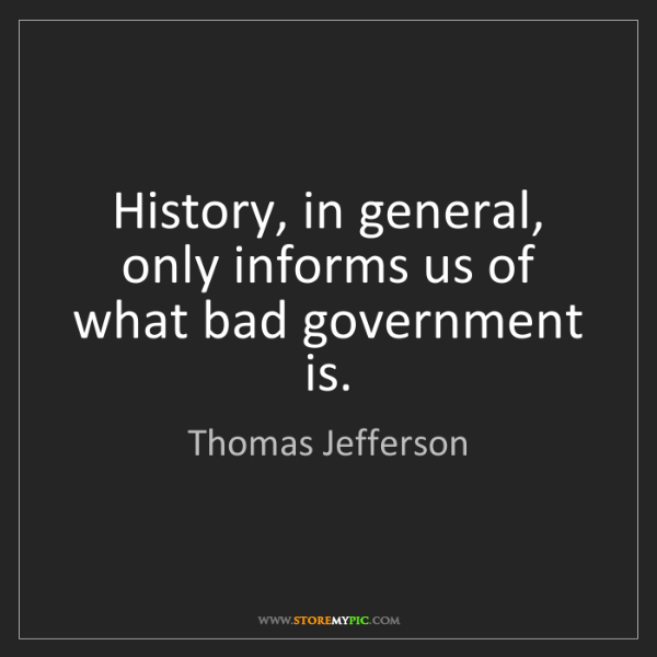 Thomas Jefferson: History, in general, only informs us of what bad government...