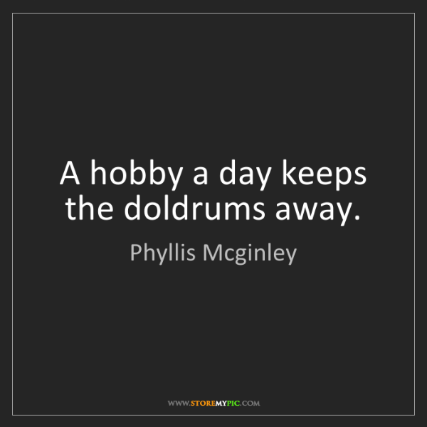 """""""A hobby a day keeps the doldrums away."""" - Phyllis Mcginley"""