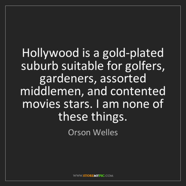 Orson Welles: Hollywood is a gold-plated suburb suitable for golfers,...