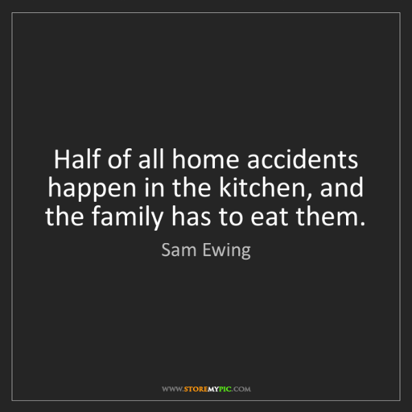 Sam Ewing: Half of all home accidents happen in the kitchen, and...