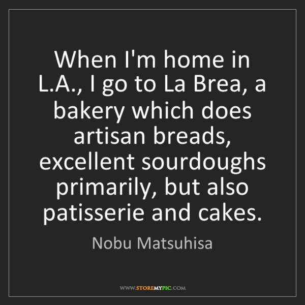 Nobu Matsuhisa: When I'm home in L.A., I go to La Brea, a bakery which...