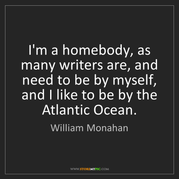 William Monahan: I'm a homebody, as many writers are, and need to be by...