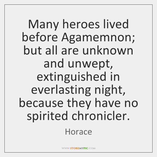 Many heroes lived before Agamemnon; but all are unknown and unwept, extinguished ...