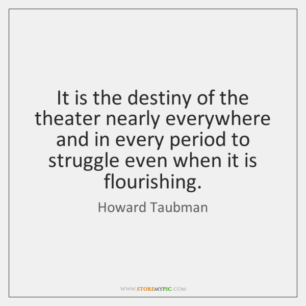 It is the destiny of the theater nearly everywhere and in every ...