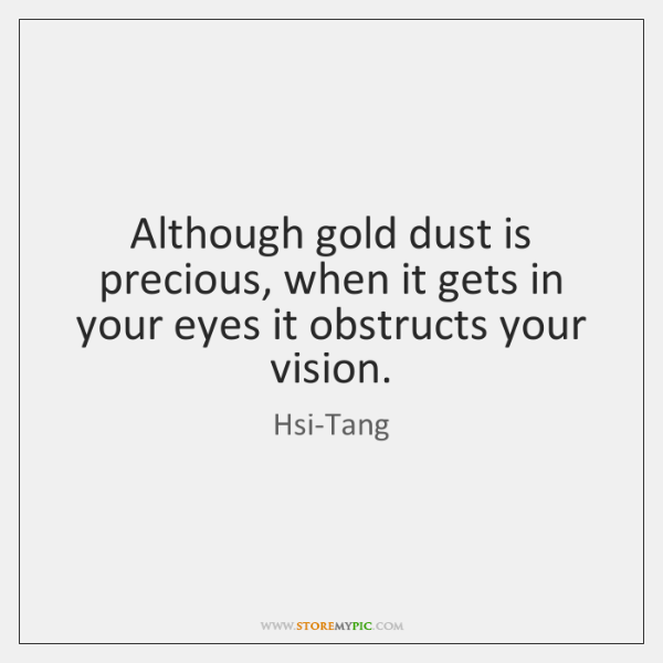 Although gold dust is precious, when it gets in your eyes it ...