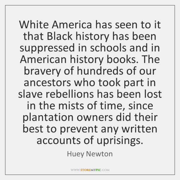 White America has seen to it that Black history has been suppressed ...