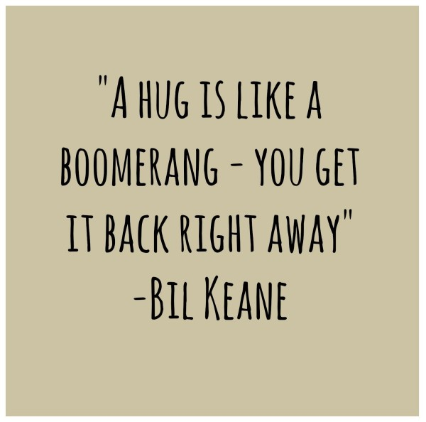 A hug is like a boomerang you get it back right away bil keane
