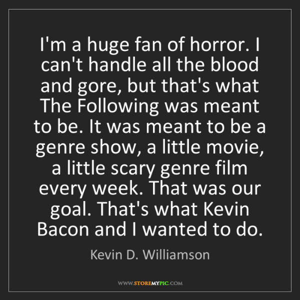 Kevin D. Williamson: I'm a huge fan of horror. I can't handle all the blood...