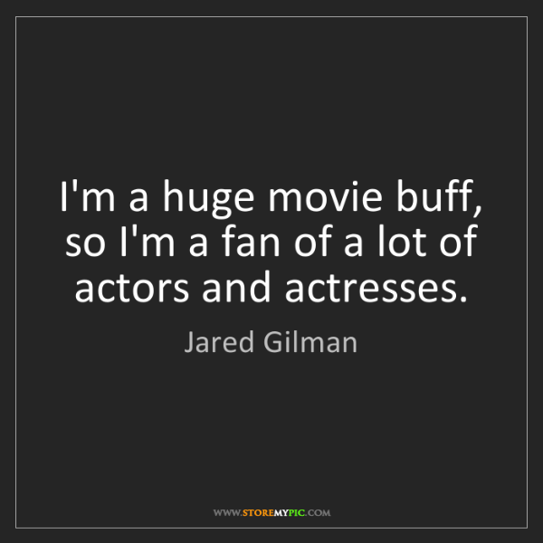 Jared Gilman: I'm a huge movie buff, so I'm a fan of a lot of actors...