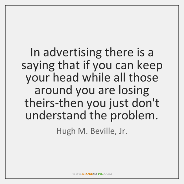 In advertising there is a saying that if you can keep your ...