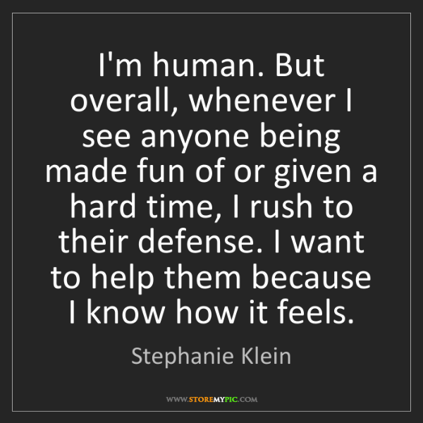 Stephanie Klein: I'm human. But overall, whenever I see anyone being made...
