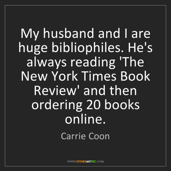 Carrie Coon: My husband and I are huge bibliophiles. He's always reading...