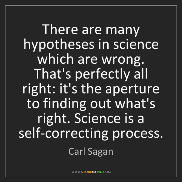 Carl Sagan: There are many hypotheses in science which are wrong....