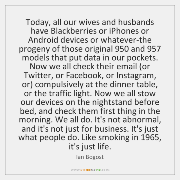 Today, all our wives and husbands have Blackberries or iPhones or Android ...