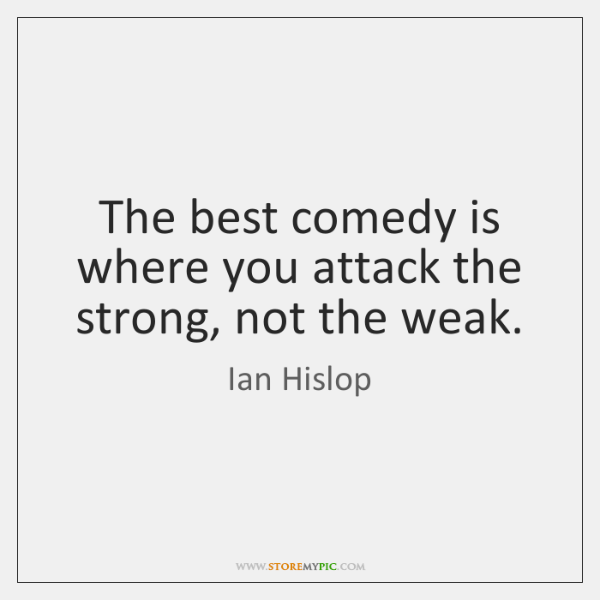 The best comedy is where you attack the strong, not the weak.