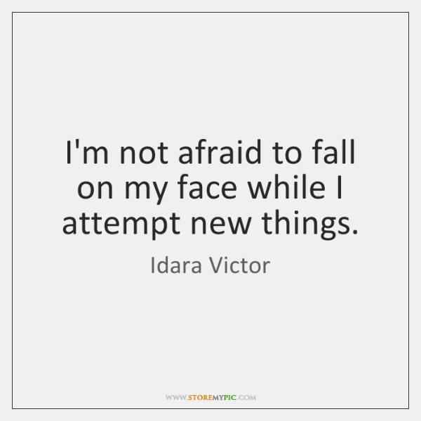 I'm not afraid to fall on my face while I attempt new ...