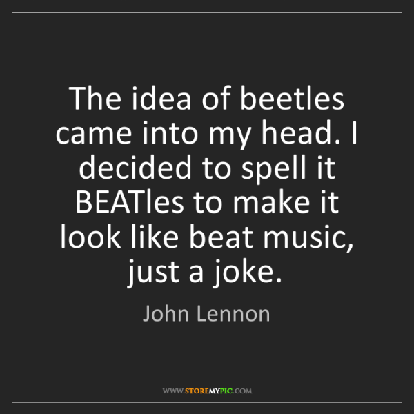 John Lennon: The idea of beetles came into my head. I decided to spell...