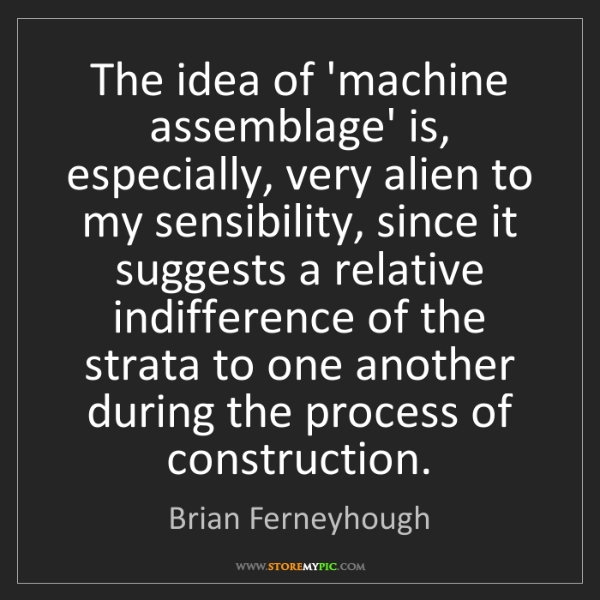 Brian Ferneyhough: The idea of 'machine assemblage' is, especially, very...
