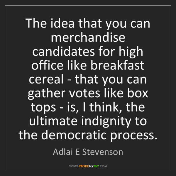 Adlai E Stevenson: The idea that you can merchandise candidates for high...