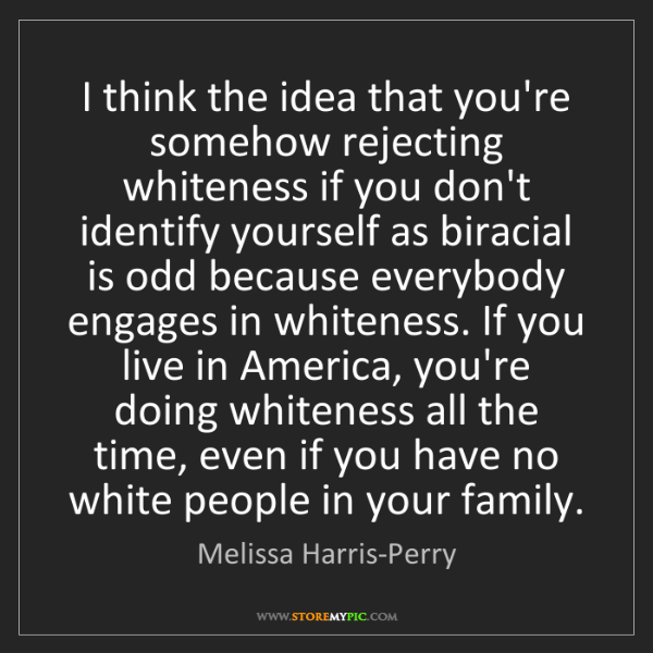 Melissa Harris-Perry: I think the idea that you're somehow rejecting whiteness...