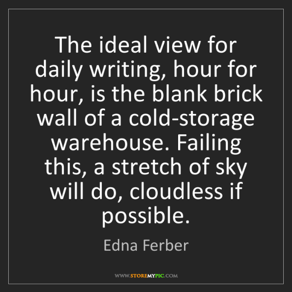 Edna Ferber: The ideal view for daily writing, hour for hour, is the...