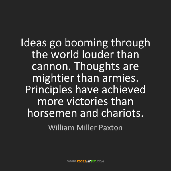 William Miller Paxton: Ideas go booming through the world louder than cannon....